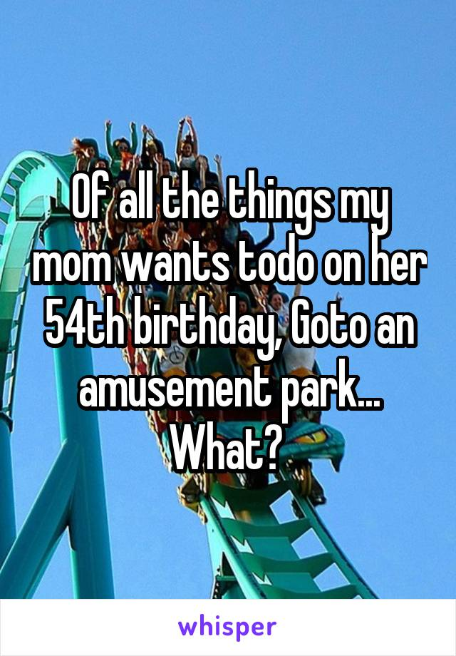 Of all the things my mom wants todo on her 54th birthday, Goto an amusement park... What?