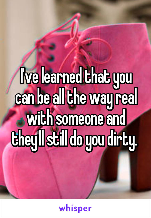 I've learned that you can be all the way real with someone and they'll still do you dirty.