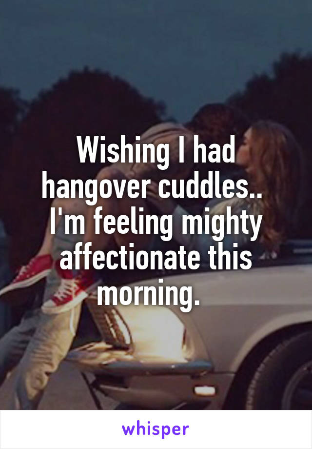 Wishing I had hangover cuddles..  I'm feeling mighty affectionate this morning.