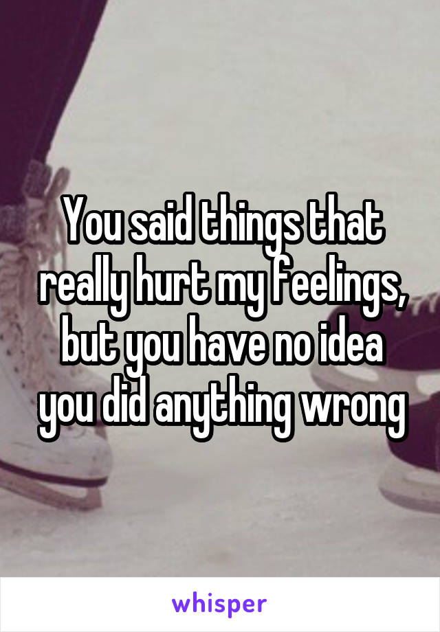 You said things that really hurt my feelings, but you have no idea you did anything wrong