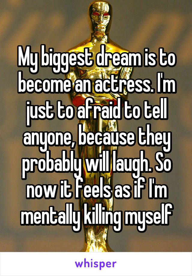 My biggest dream is to become an actress. I'm just to afraid to tell anyone, because they probably will laugh. So now it feels as if I'm mentally killing myself