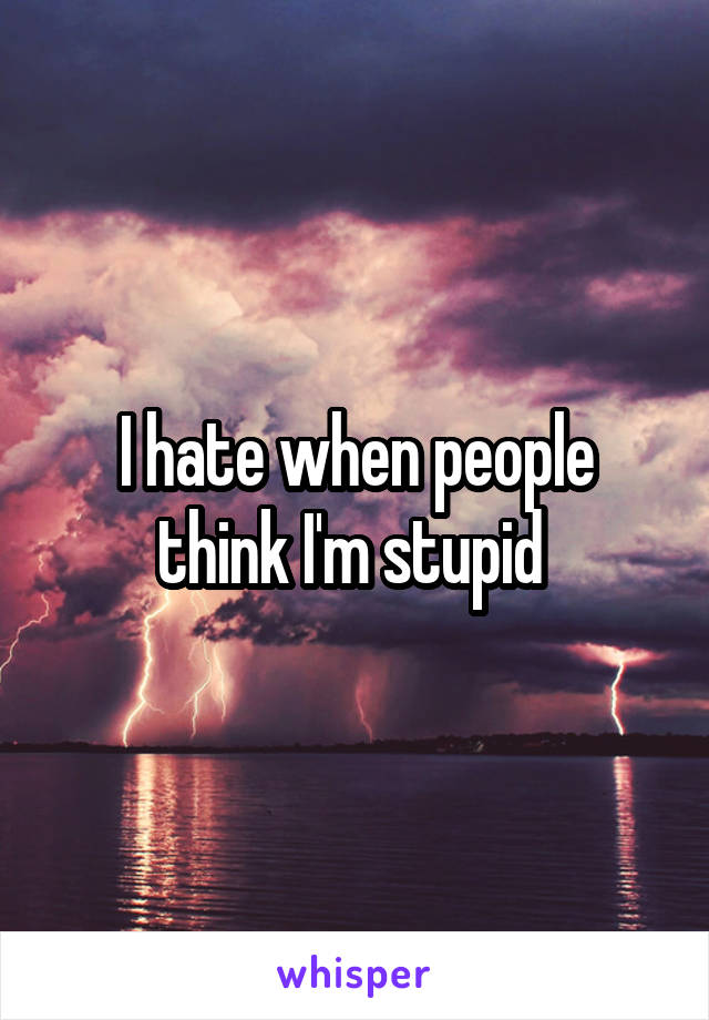 I hate when people think I'm stupid
