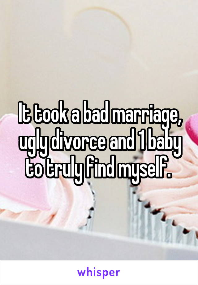 It took a bad marriage, ugly divorce and 1 baby to truly find myself.