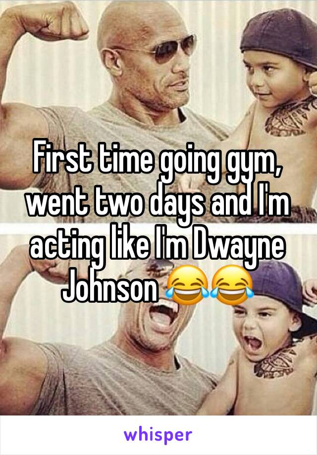 First time going gym, went two days and I'm acting like I'm Dwayne Johnson 😂😂
