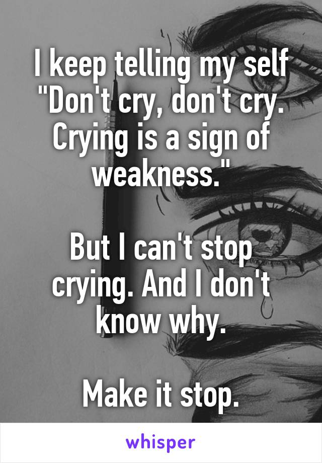 "I keep telling my self ""Don't cry, don't cry. Crying is a sign of weakness.""  But I can't stop crying. And I don't know why.  Make it stop."