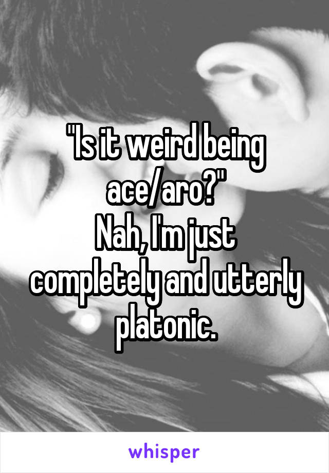 """""""Is it weird being ace/aro?"""" Nah, I'm just completely and utterly platonic."""
