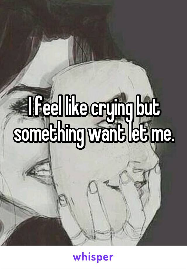 I feel like crying but something want let me.