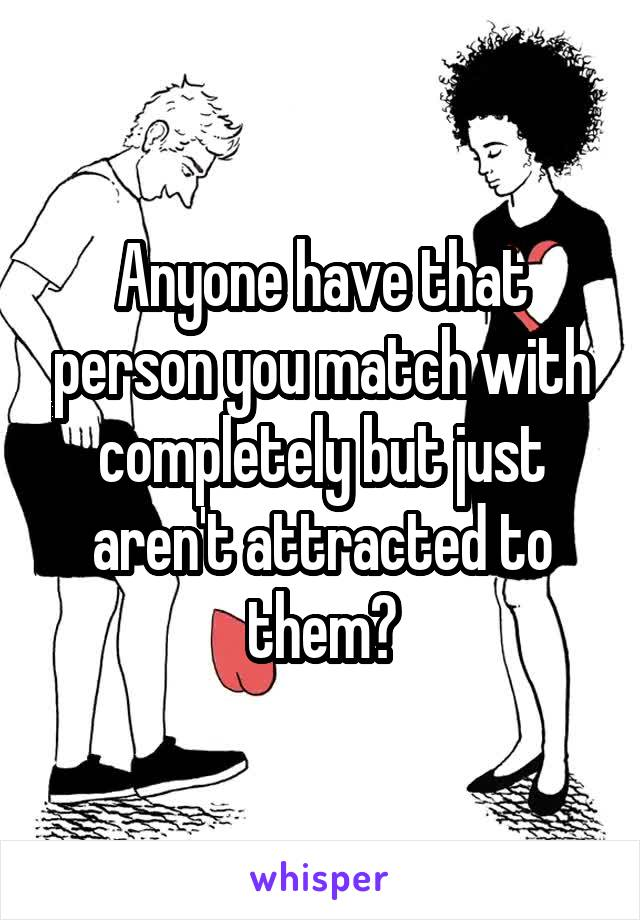 Anyone have that person you match with completely but just aren't attracted to them?