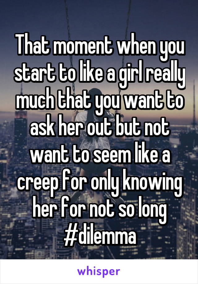 That moment when you start to like a girl really much that you want to ask her out but not want to seem like a creep for only knowing her for not so long #dilemma