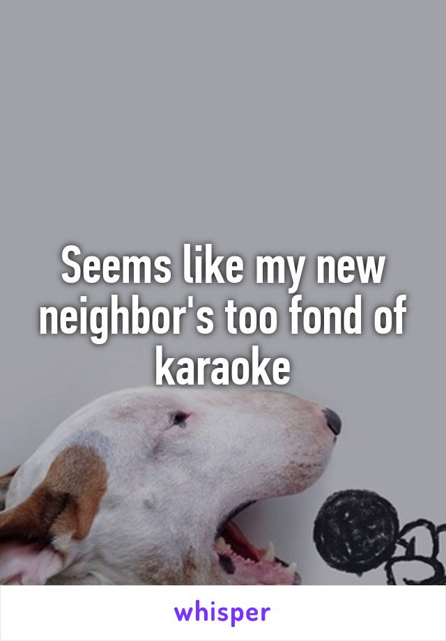 Seems like my new neighbor's too fond of karaoke