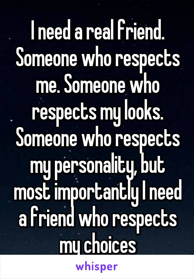 I need a real friend. Someone who respects me. Someone who respects my looks. Someone who respects my personality, but most importantly I need a friend who respects my choices