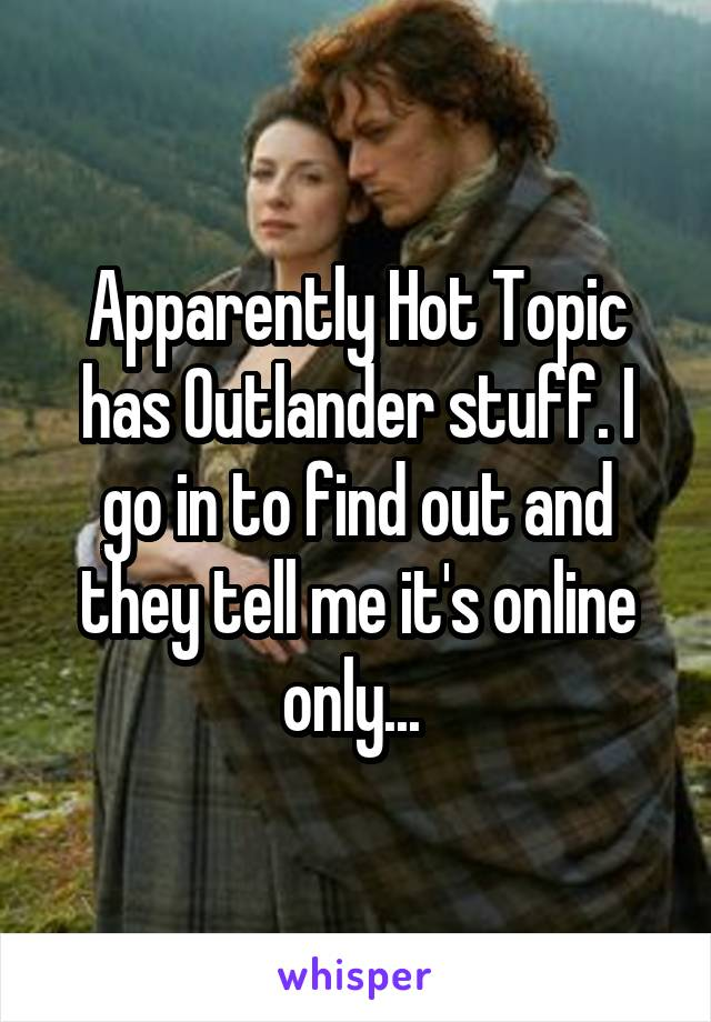 Apparently Hot Topic has Outlander stuff. I go in to find out and they tell me it's online only...