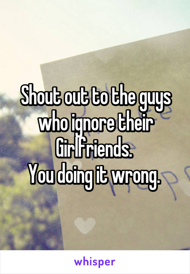 Shout out to the guys who ignore their Girlfriends.  You doing it wrong.