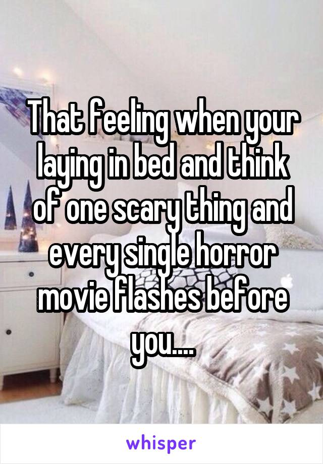 That feeling when your laying in bed and think of one scary thing and every single horror movie flashes before you....