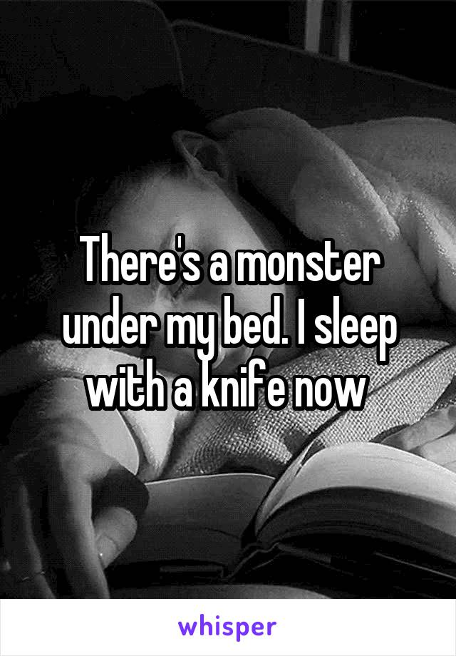 There's a monster under my bed. I sleep with a knife now