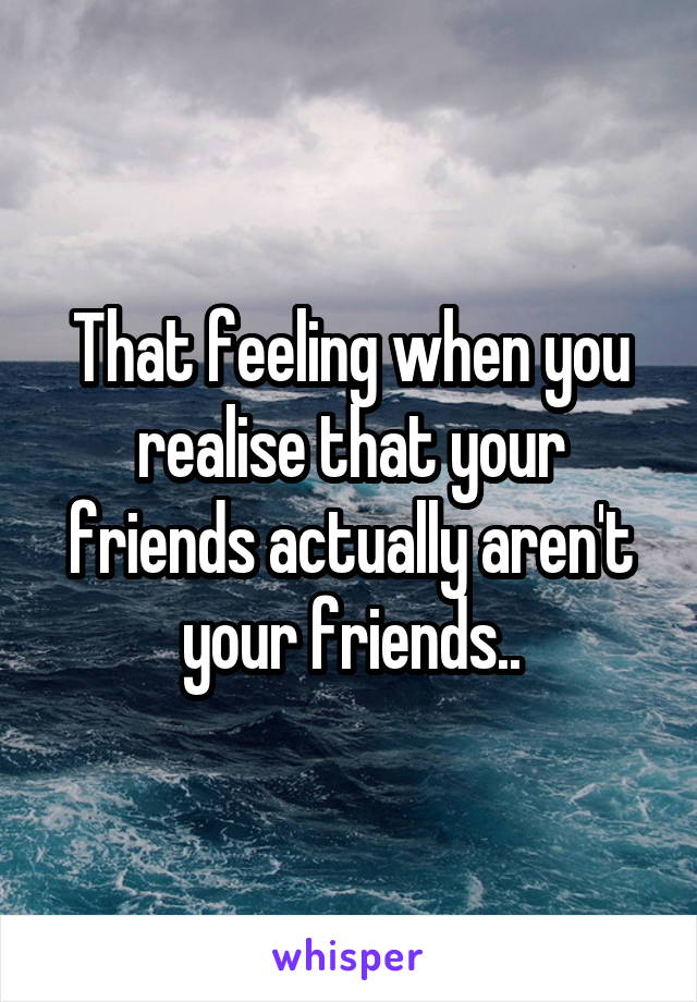 That feeling when you realise that your friends actually aren't your friends..