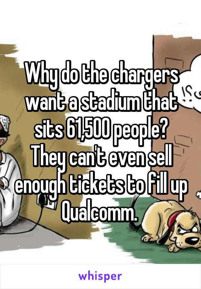 Why do the chargers want a stadium that sits 61,500 people? They can't even sell enough tickets to fill up Qualcomm.