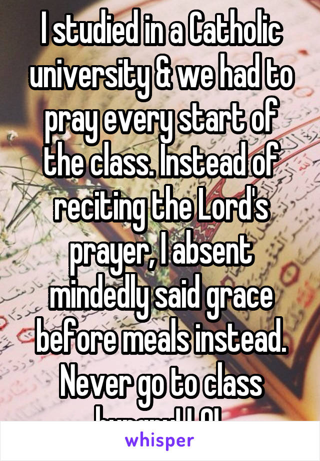 I studied in a Catholic university & we had to pray every start of the class. Instead of reciting the Lord's prayer, I absent mindedly said grace before meals instead. Never go to class hungry! LOL