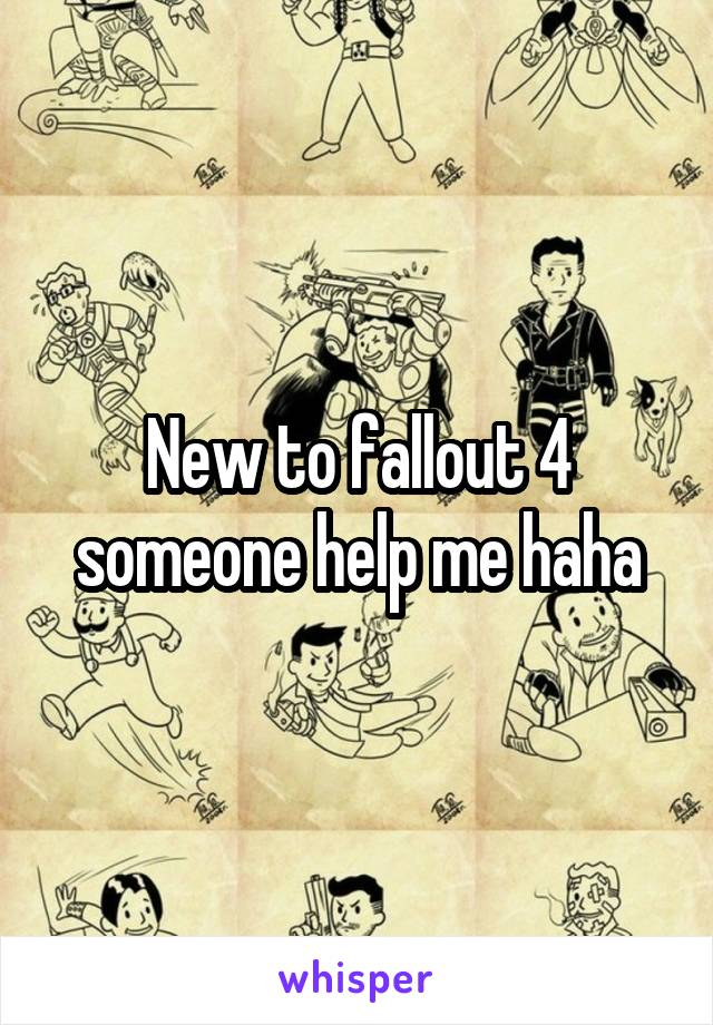 New to fallout 4 someone help me haha