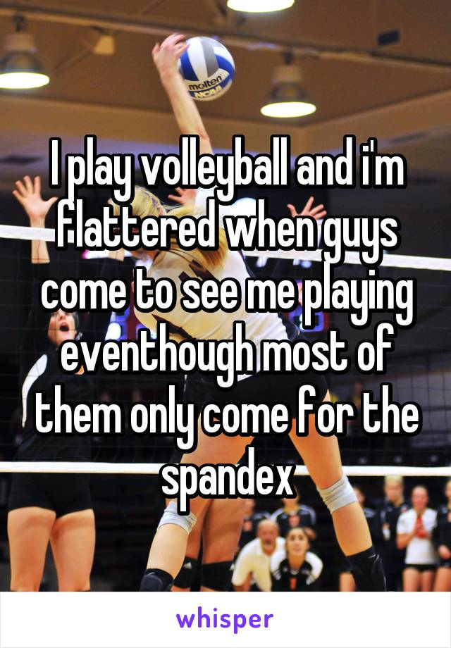 I play volleyball and i'm flattered when guys come to see me playing eventhough most of them only come for the spandex