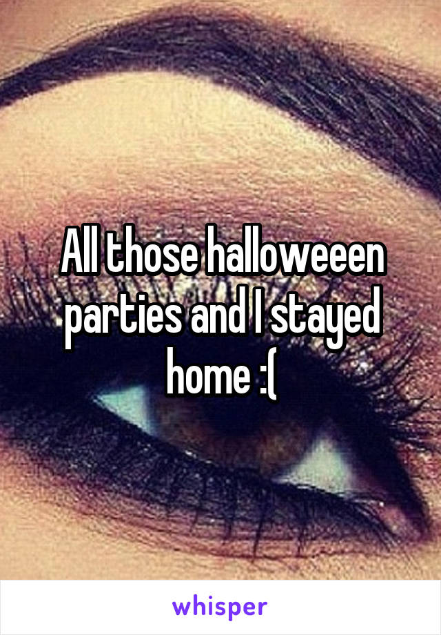 All those halloweeen parties and I stayed home :(