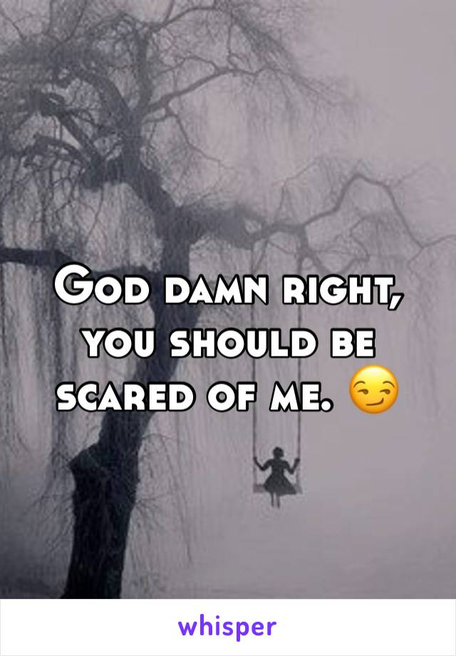 God damn right, you should be scared of me. 😏