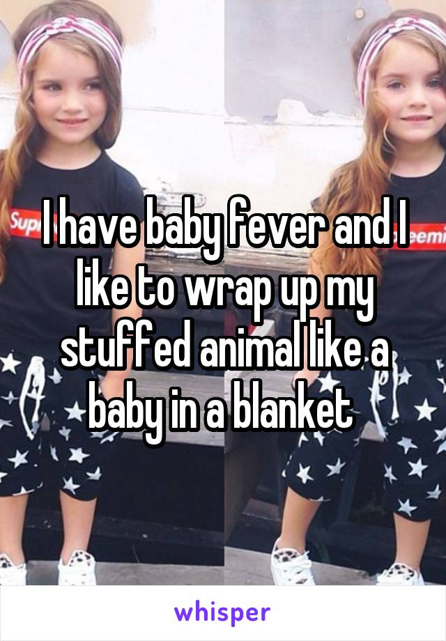 I have baby fever and I like to wrap up my stuffed animal like a baby in a blanket