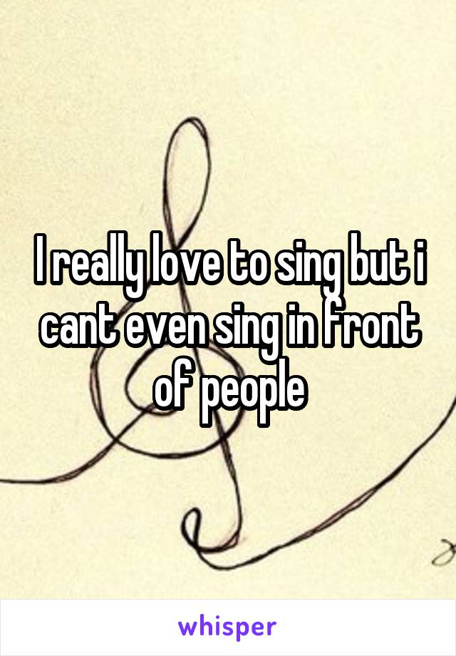 I really love to sing but i cant even sing in front of people