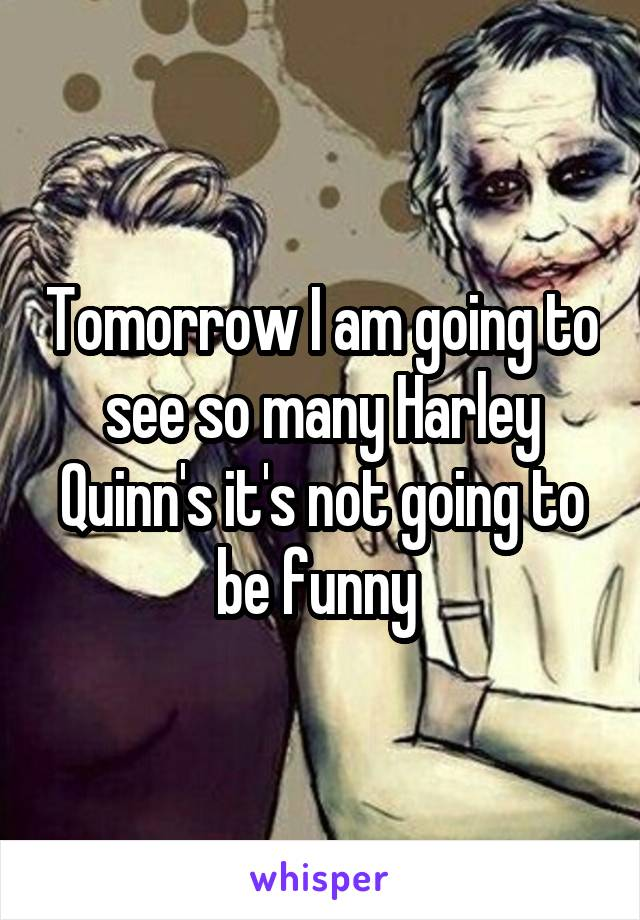 Tomorrow I am going to see so many Harley Quinn's it's not going to be funny