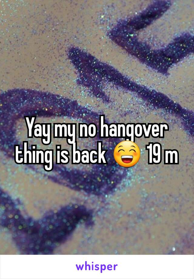 Yay my no hangover thing is back 😁 19 m