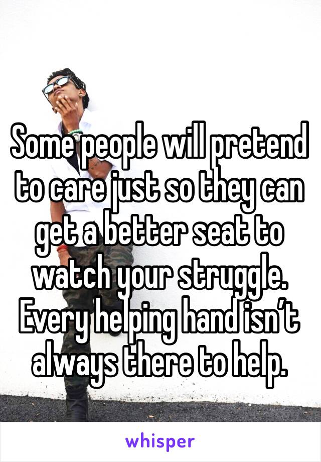 Some people will pretend to care just so they can get a better seat to watch your struggle. Every helping hand isn't always there to help.
