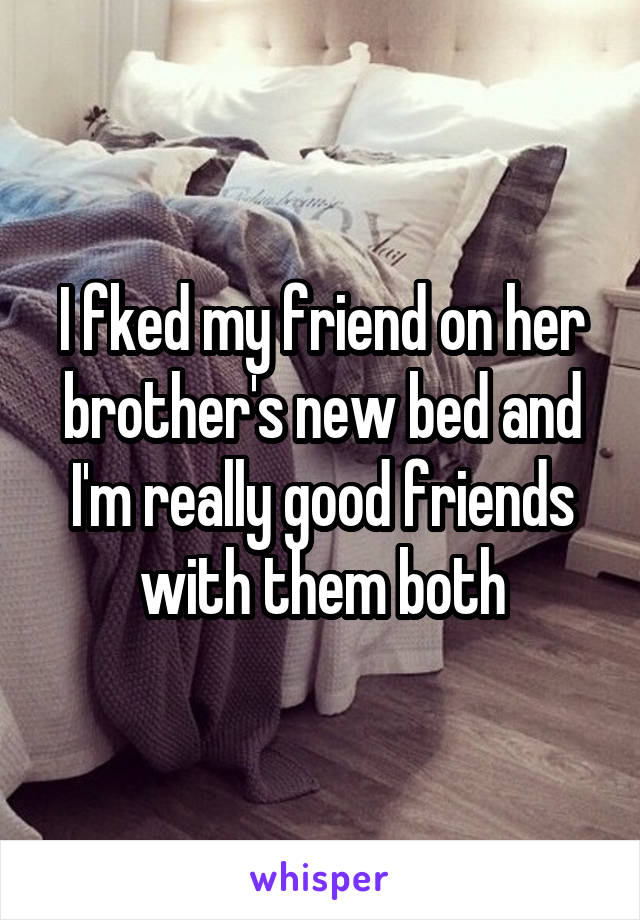 I fked my friend on her brother's new bed and I'm really good friends with them both
