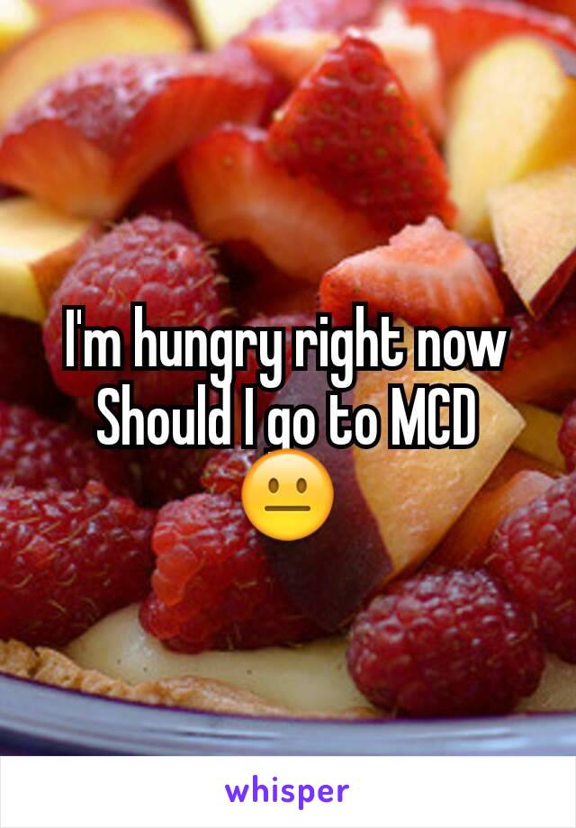 I'm hungry right now Should I go to MCD 😐