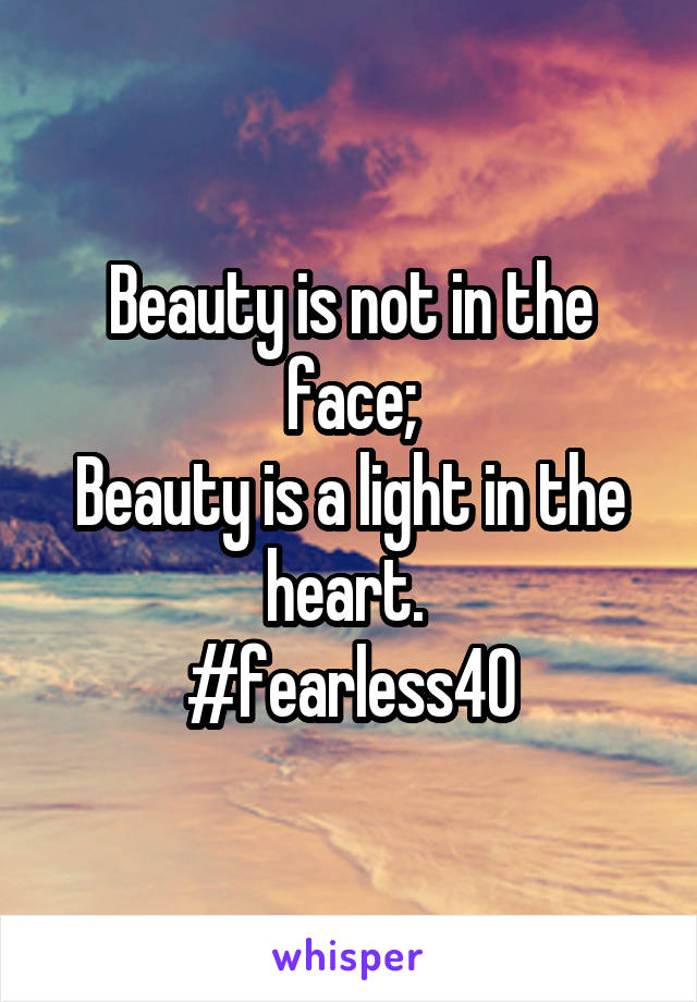 Beauty is not in the face; Beauty is a light in the heart.  #fearless40