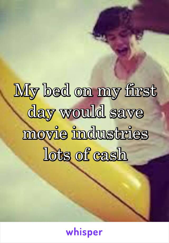 My bed on my first day would save movie industries lots of cash