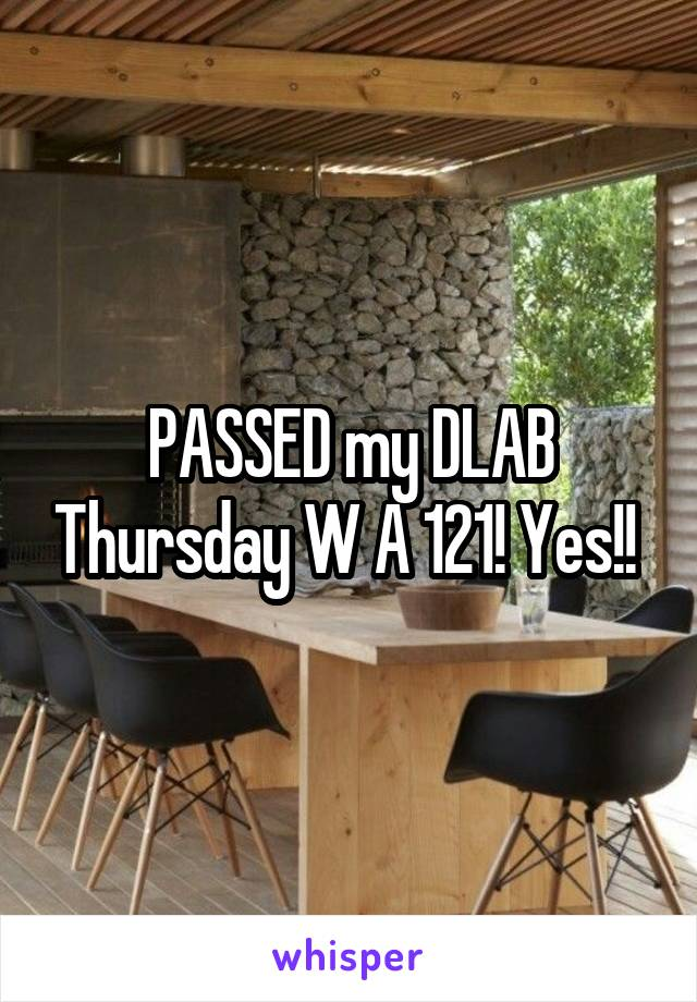 PASSED my DLAB Thursday W A 121! Yes!!