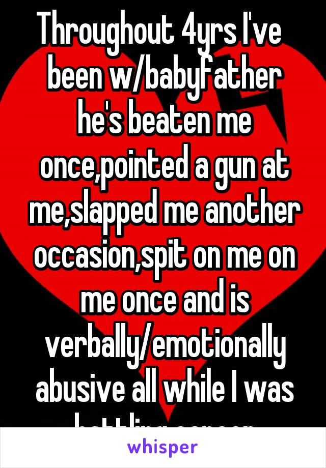 Throughout 4yrs I've   been w/babyfather he's beaten me once,pointed a gun at me,slapped me another occasion,spit on me on me once and is verbally/emotionally abusive all while I was battling cancer