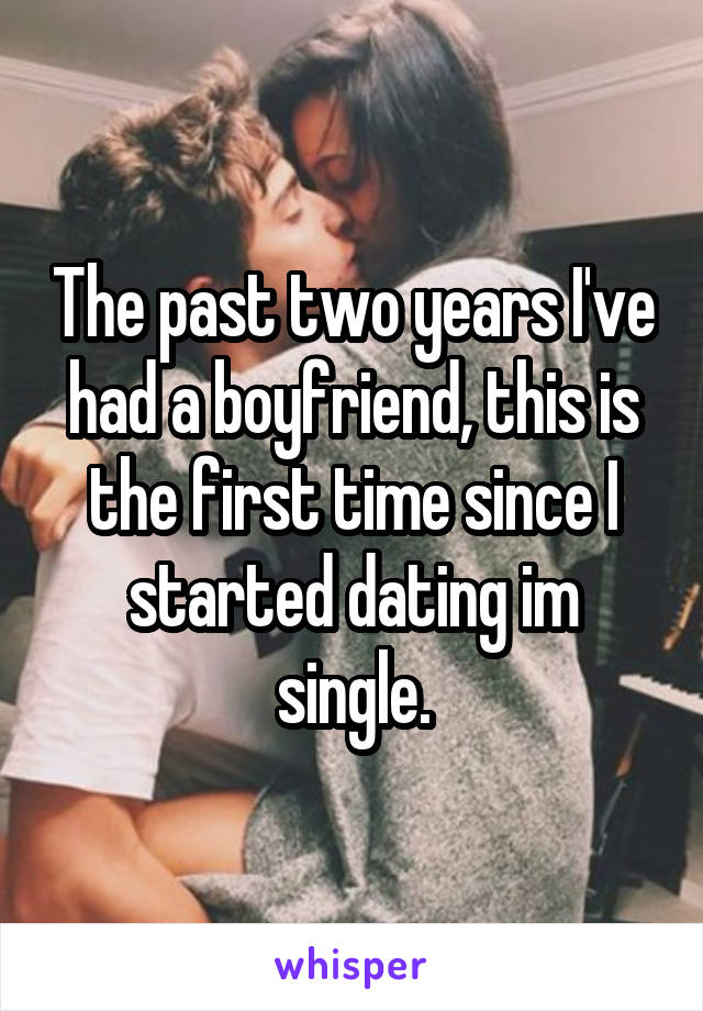 The past two years I've had a boyfriend, this is the first time since I started dating im single.