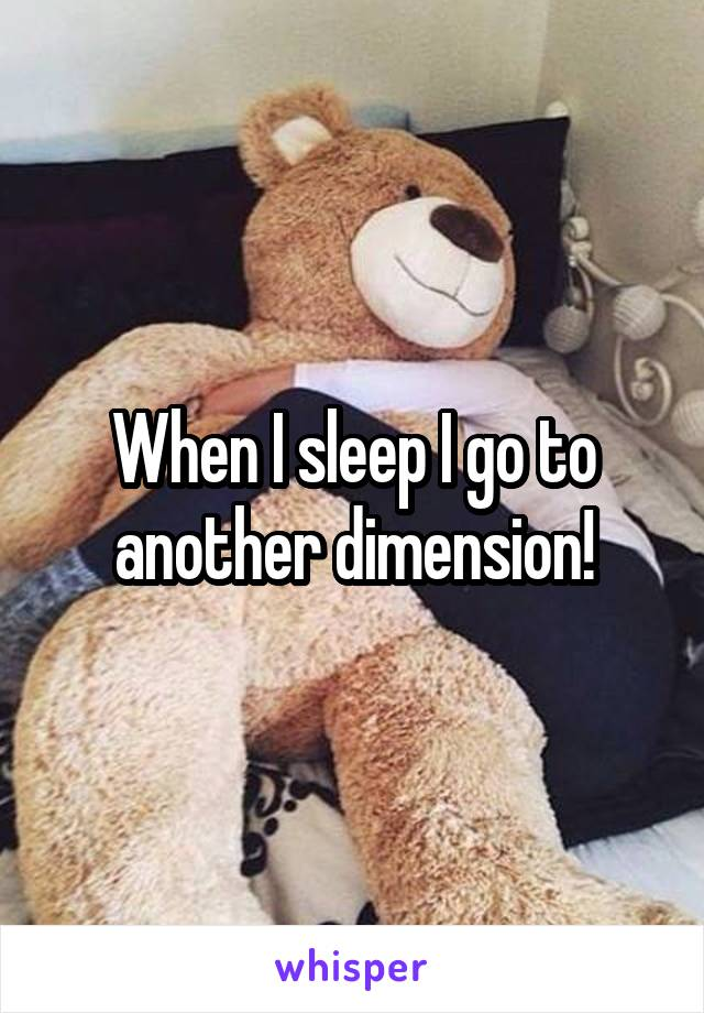When I sleep I go to another dimension!