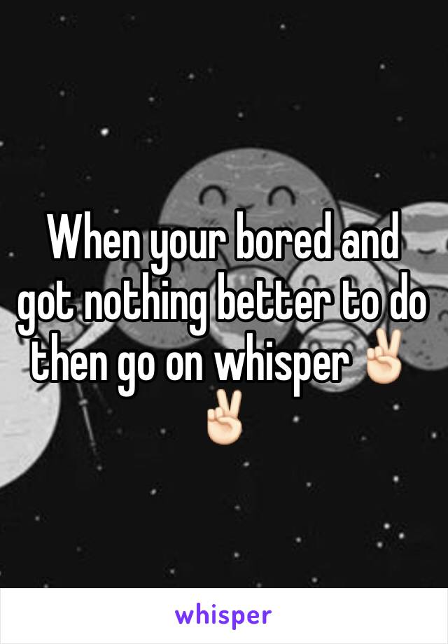 When your bored and got nothing better to do then go on whisper✌🏻️✌🏻