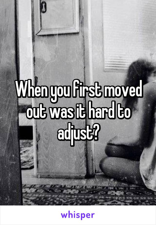 When you first moved out was it hard to adjust?
