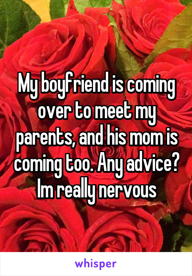 My boyfriend is coming over to meet my parents, and his mom is coming too. Any advice? Im really nervous