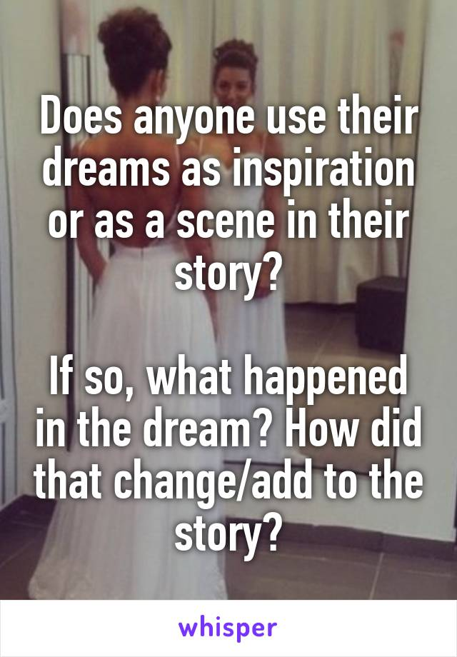 Does anyone use their dreams as inspiration or as a scene in their story?  If so, what happened in the dream? How did that change/add to the story?