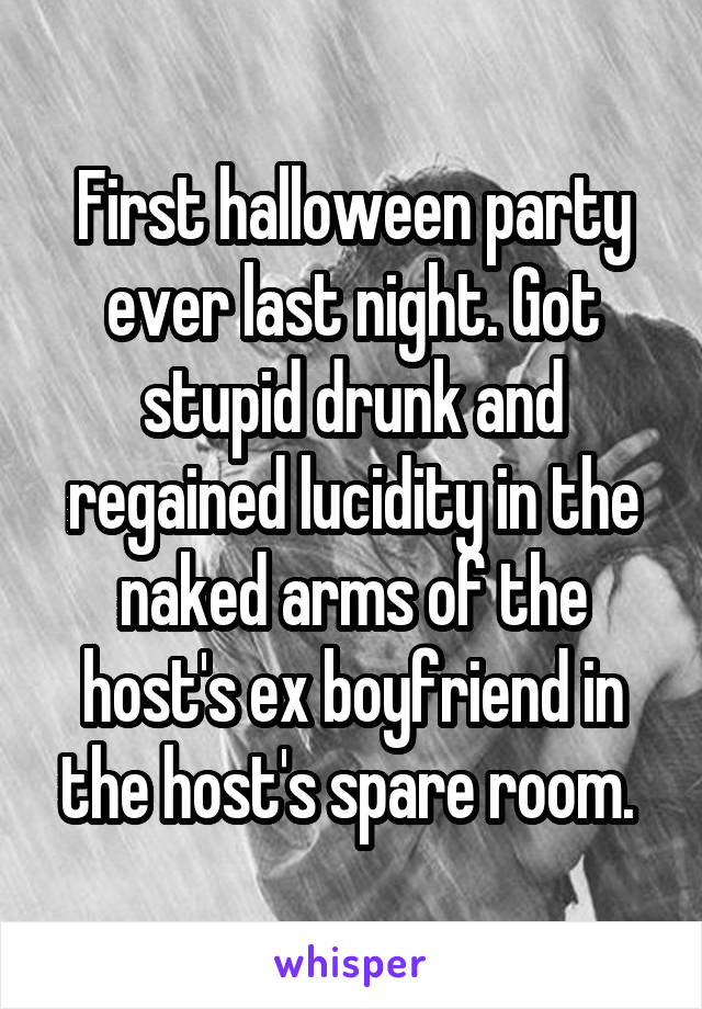 First halloween party ever last night. Got stupid drunk and regained lucidity in the naked arms of the host's ex boyfriend in the host's spare room.