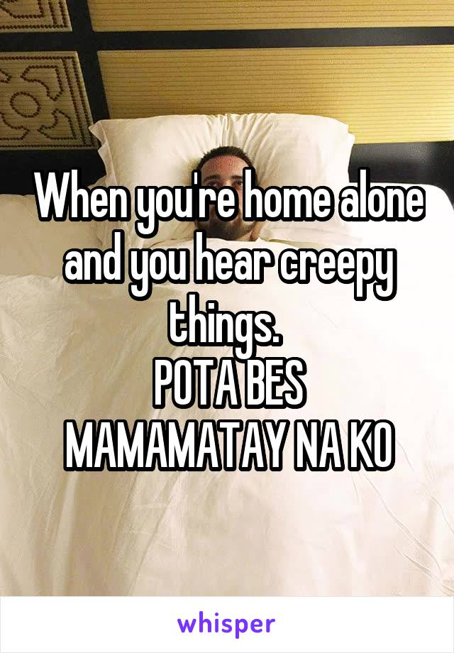 When you're home alone and you hear creepy things.  POTA BES MAMAMATAY NA KO