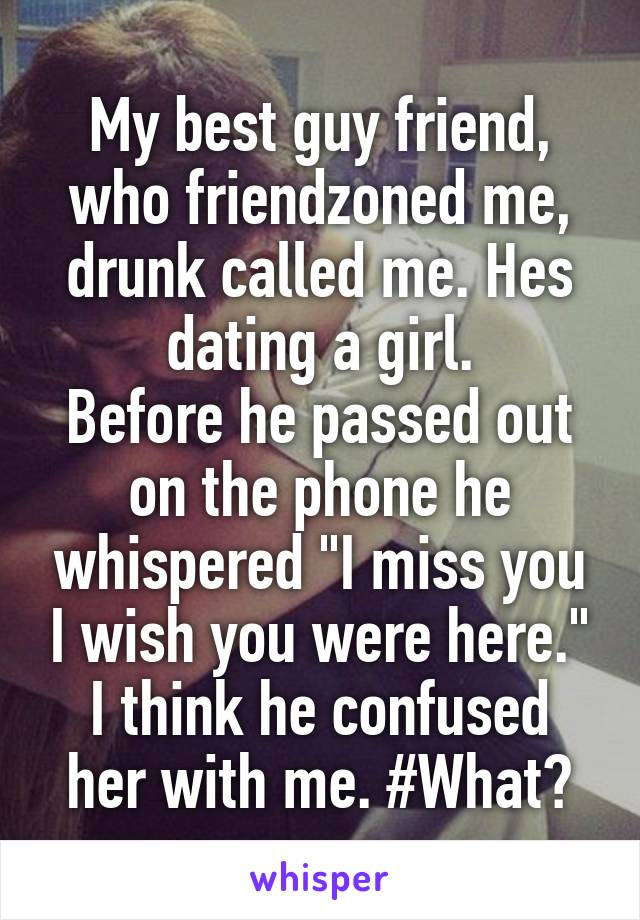 """My best guy friend, who friendzoned me, drunk called me. Hes dating a girl. Before he passed out on the phone he whispered """"I miss you I wish you were here."""" I think he confused her with me. #What?"""