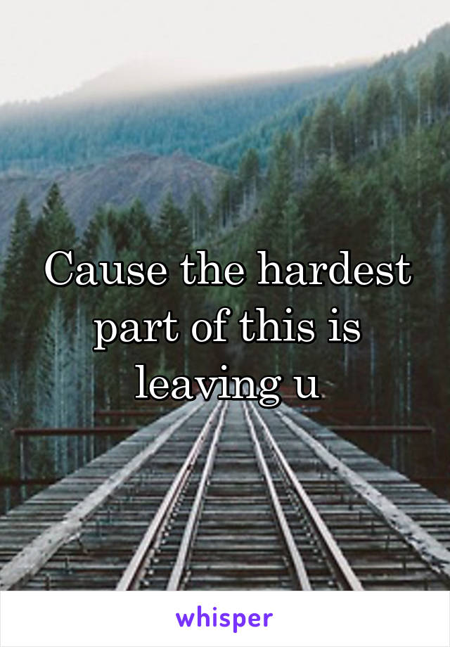 Cause the hardest part of this is leaving u