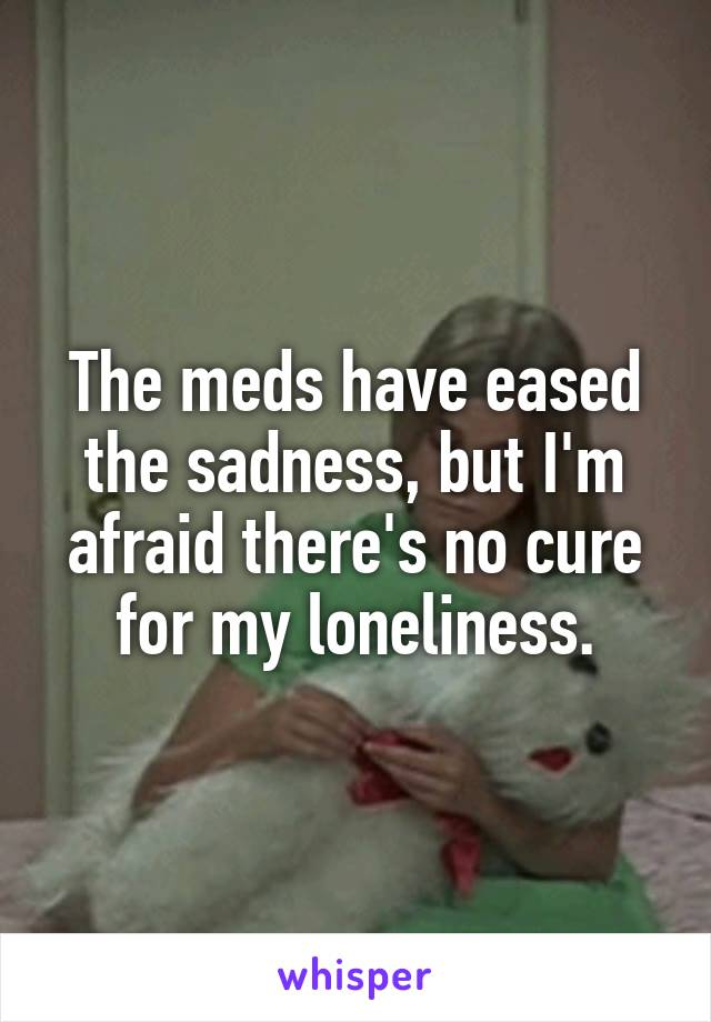 The meds have eased the sadness, but I'm afraid there's no cure for my loneliness.