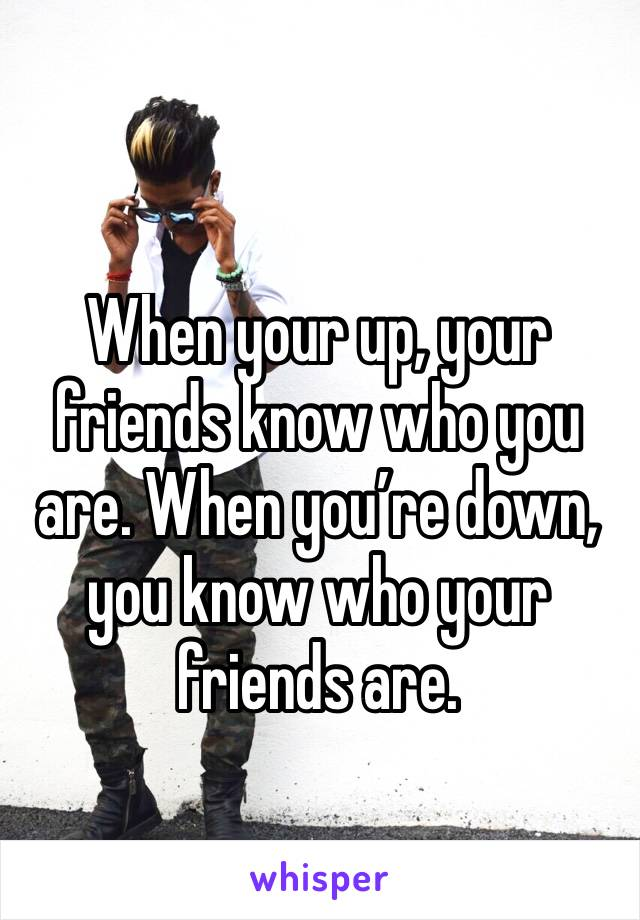 When your up, your friends know who you are. When you're down, you know who your friends are.