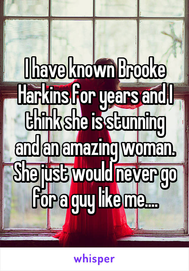 I have known Brooke Harkins for years and I think she is stunning and an amazing woman. She just would never go for a guy like me....